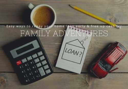 Easy Ways to Repay Your Home Loan Early and Free Up Cash for Family Adventures